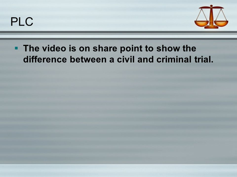 PLC The video is on share point to show the difference between a civil and criminal trial.