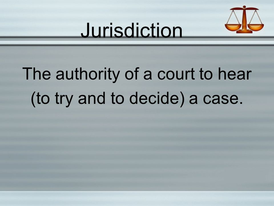 Jurisdiction The authority of a court to hear