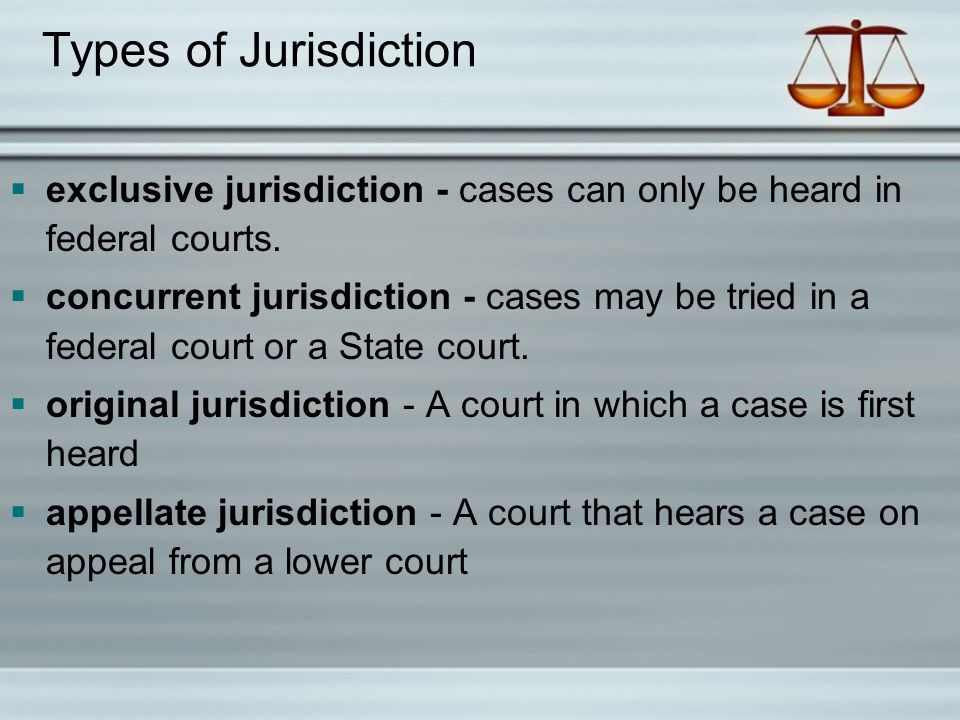 Types of Jurisdiction exclusive jurisdiction - cases can only be heard in federal courts.