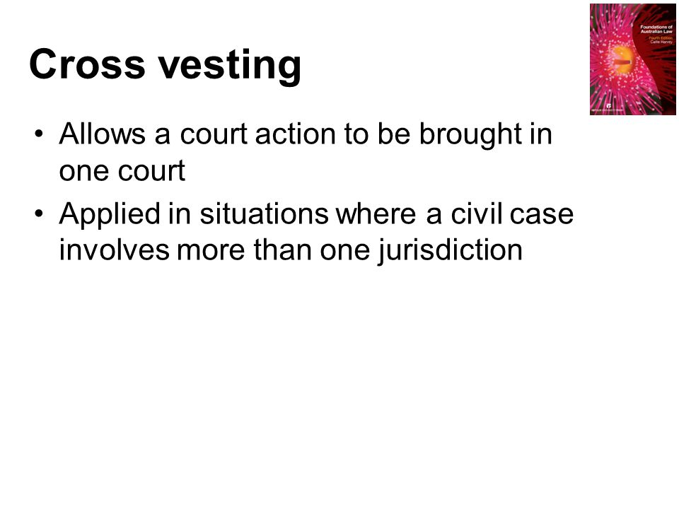 Cross vesting Allows a court action to be brought in one court