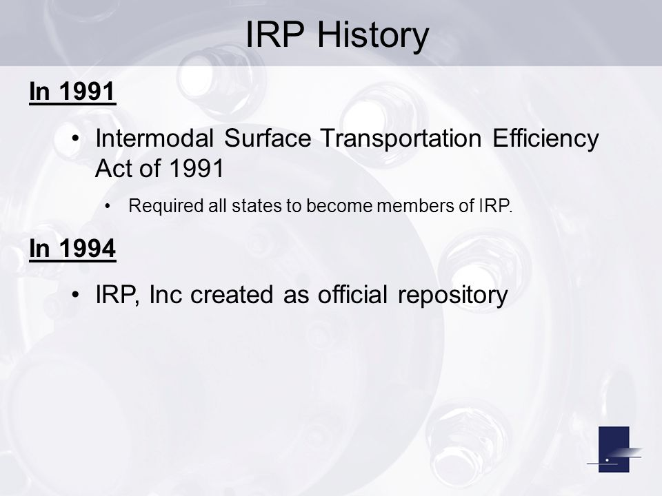 IRP History In 1991. Intermodal Surface Transportation Efficiency Act of 1991. Required all states to become members of IRP.