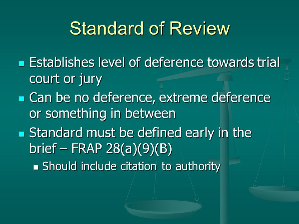 Standard of Review Establishes level of deference towards trial court or jury. Can be no deference, extreme deference or something in between.