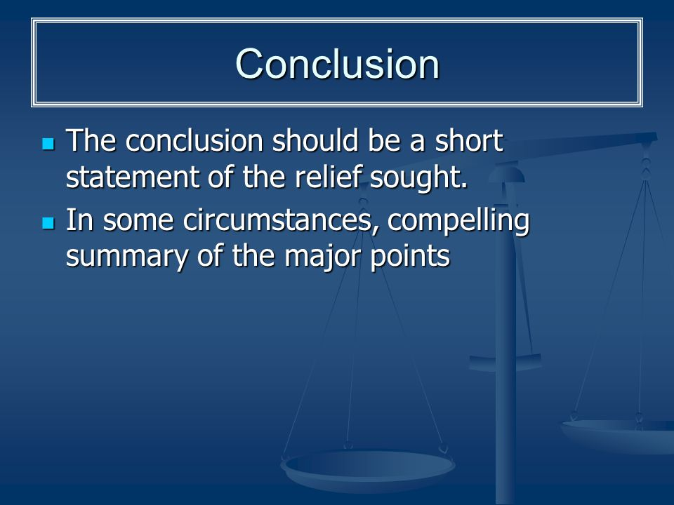 Conclusion The conclusion should be a short statement of the relief sought.