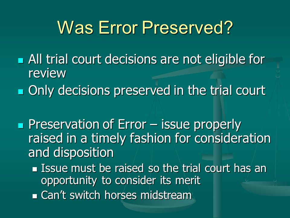 Was Error Preserved All trial court decisions are not eligible for review. Only decisions preserved in the trial court.