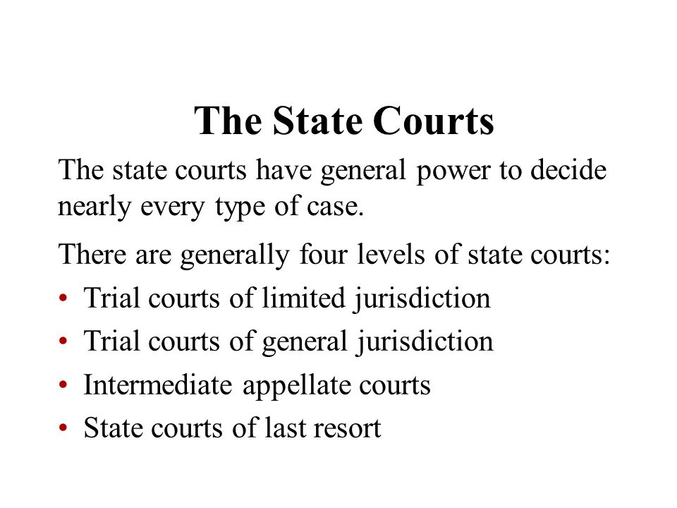 The State Courts The state courts have general power to decide nearly every type of case. There are generally four levels of state courts: