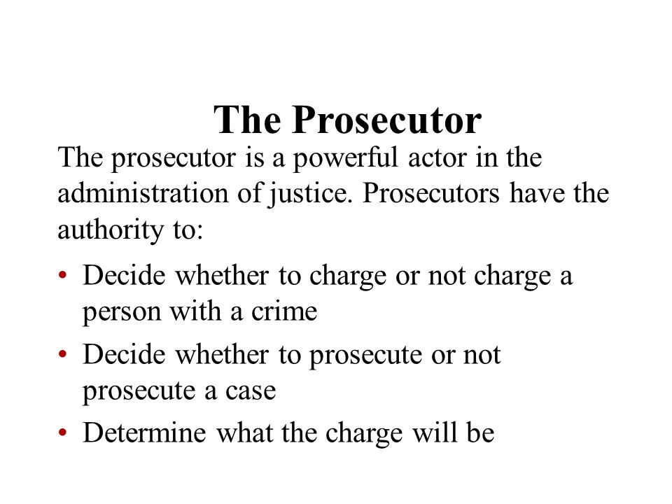 The Prosecutor The prosecutor is a powerful actor in the administration of justice. Prosecutors have the authority to: