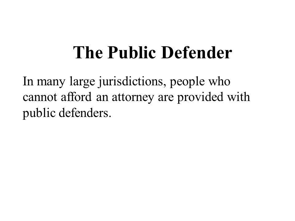 The Public Defender In many large jurisdictions, people who cannot afford an attorney are provided with public defenders.