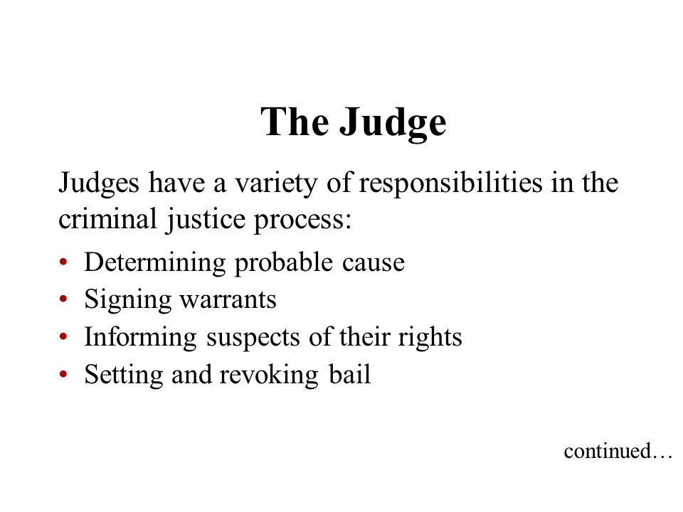 The Judge Judges have a variety of responsibilities in the criminal justice process: Determining probable cause.