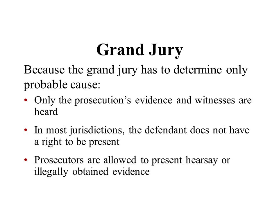 Grand Jury Because the grand jury has to determine only probable cause: Only the prosecution's evidence and witnesses are heard.