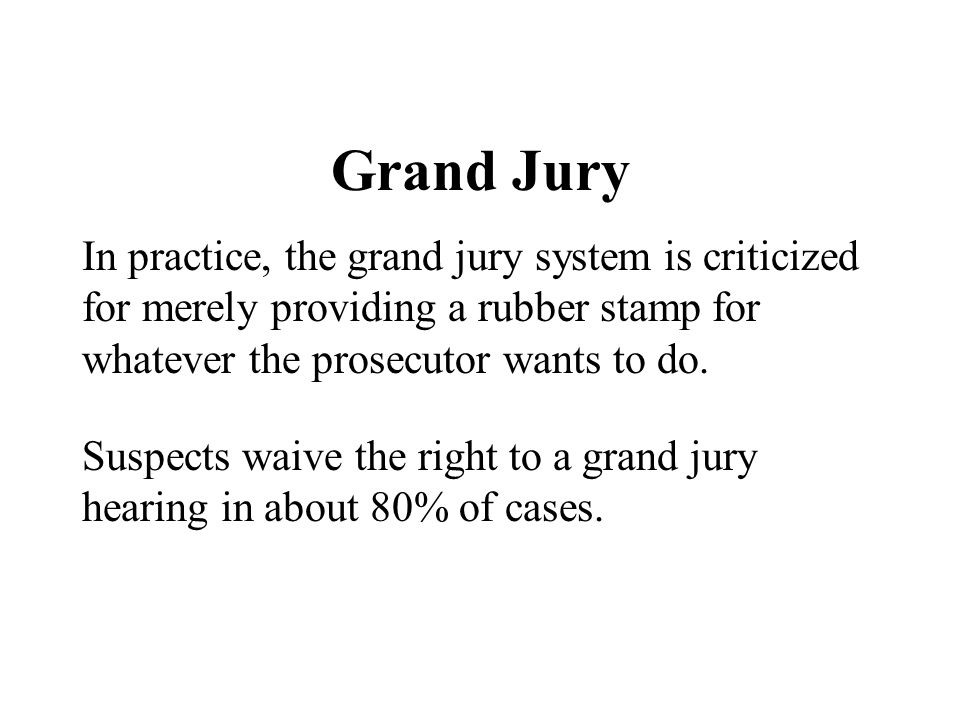 Grand Jury In practice, the grand jury system is criticized for merely providing a rubber stamp for whatever the prosecutor wants to do.