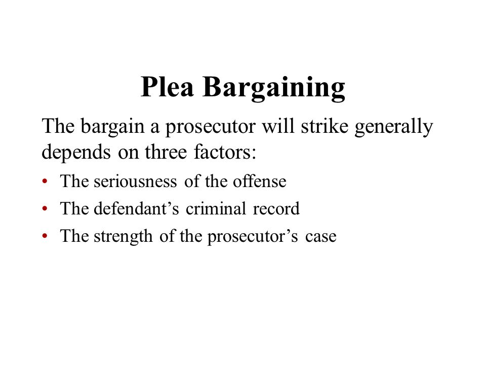 Plea Bargaining The bargain a prosecutor will strike generally depends on three factors: The seriousness of the offense.