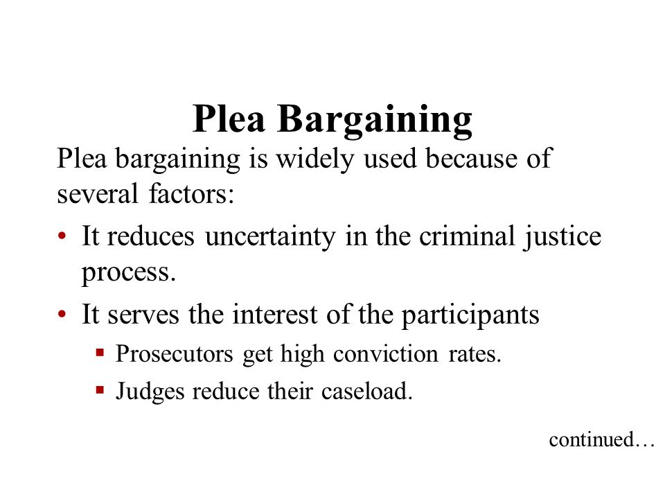 Plea Bargaining Plea bargaining is widely used because of several factors: It reduces uncertainty in the criminal justice process.