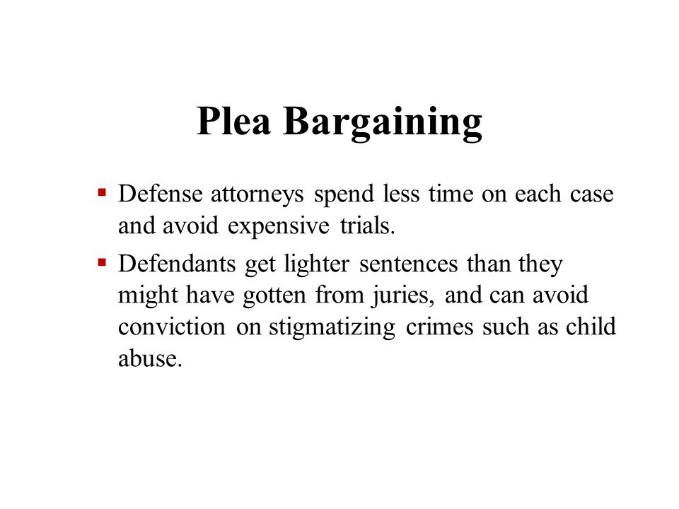 Plea Bargaining Defense attorneys spend less time on each case and avoid expensive trials.