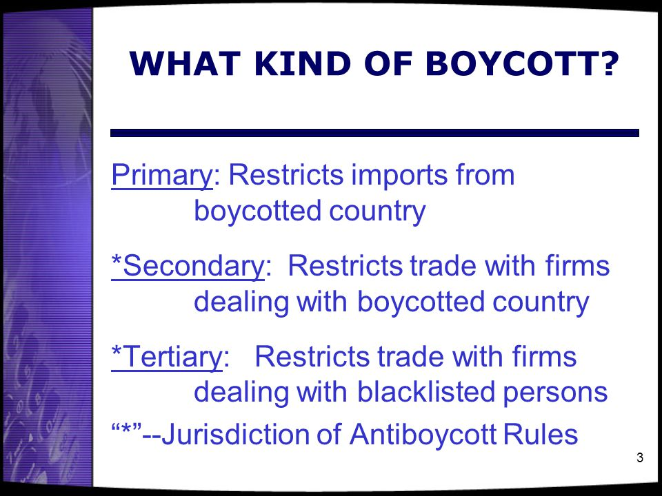 WHAT KIND OF BOYCOTT Primary: Restricts imports from boycotted country. *Secondary: Restricts trade with firms dealing with boycotted country.