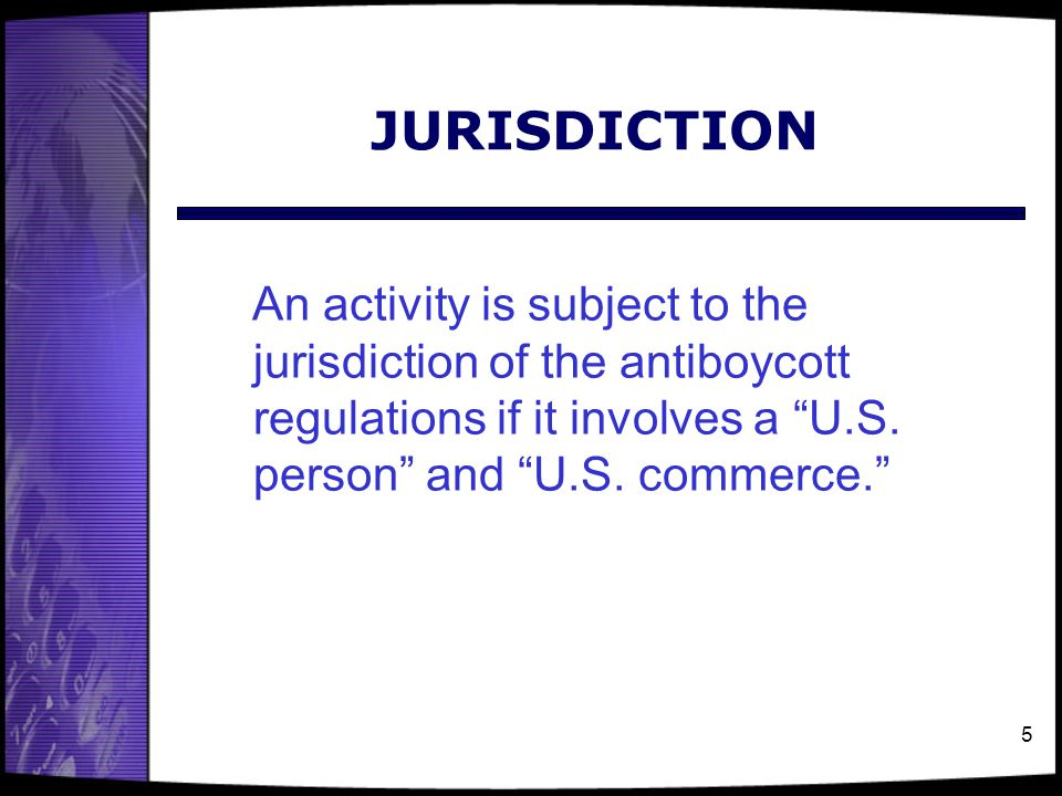 JURISDICTION An activity is subject to the jurisdiction of the antiboycott regulations if it involves a U.S. person and U.S. commerce.