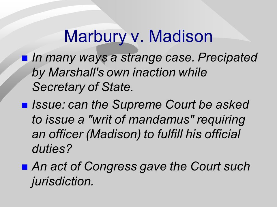 Marbury v. Madison In many ways a strange case. Precipated by Marshall s own inaction while Secretary of State.