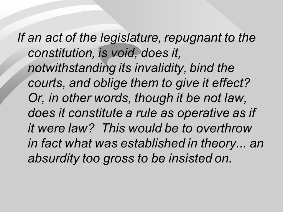 If an act of the legislature, repugnant to the constitution, is void, does it, notwithstanding its invalidity, bind the courts, and oblige them to give it effect.