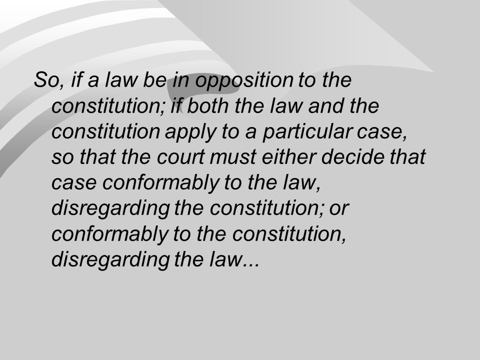 So, if a law be in opposition to the constitution; if both the law and the constitution apply to a particular case, so that the court must either decide that case conformably to the law, disregarding the constitution; or conformably to the constitution, disregarding the law...