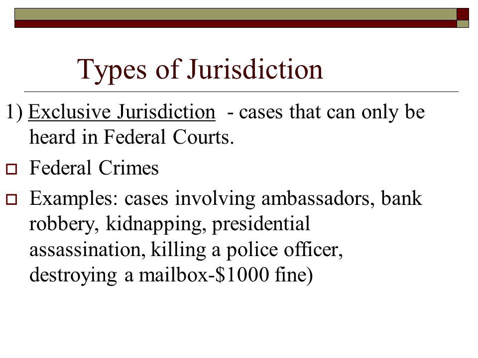 Types of Jurisdiction 1) Exclusive Jurisdiction - cases that can only be heard in Federal Courts. Federal Crimes.
