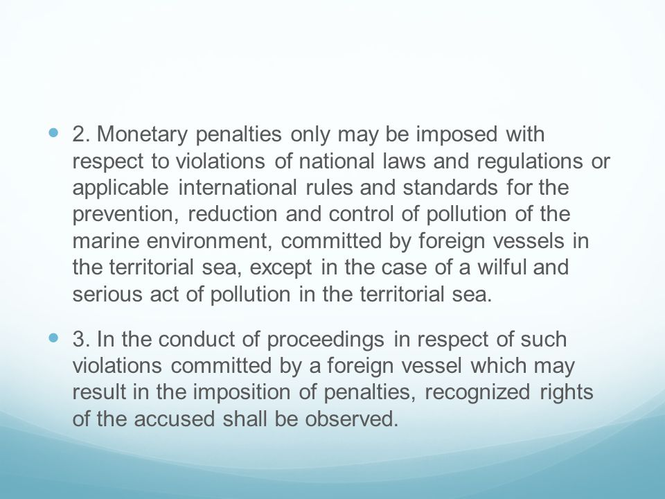 2. Monetary penalties only may be imposed with respect to violations of national laws and regulations or applicable international rules and standards for the prevention, reduction and control of pollution of the marine environment, committed by foreign vessels in the territorial sea, except in the case of a wilful and serious act of pollution in the territorial sea.