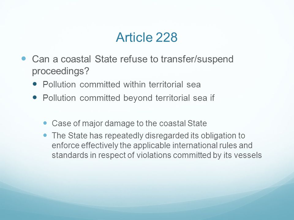Article 228 Can a coastal State refuse to transfer/suspend proceedings Pollution committed within territorial sea.