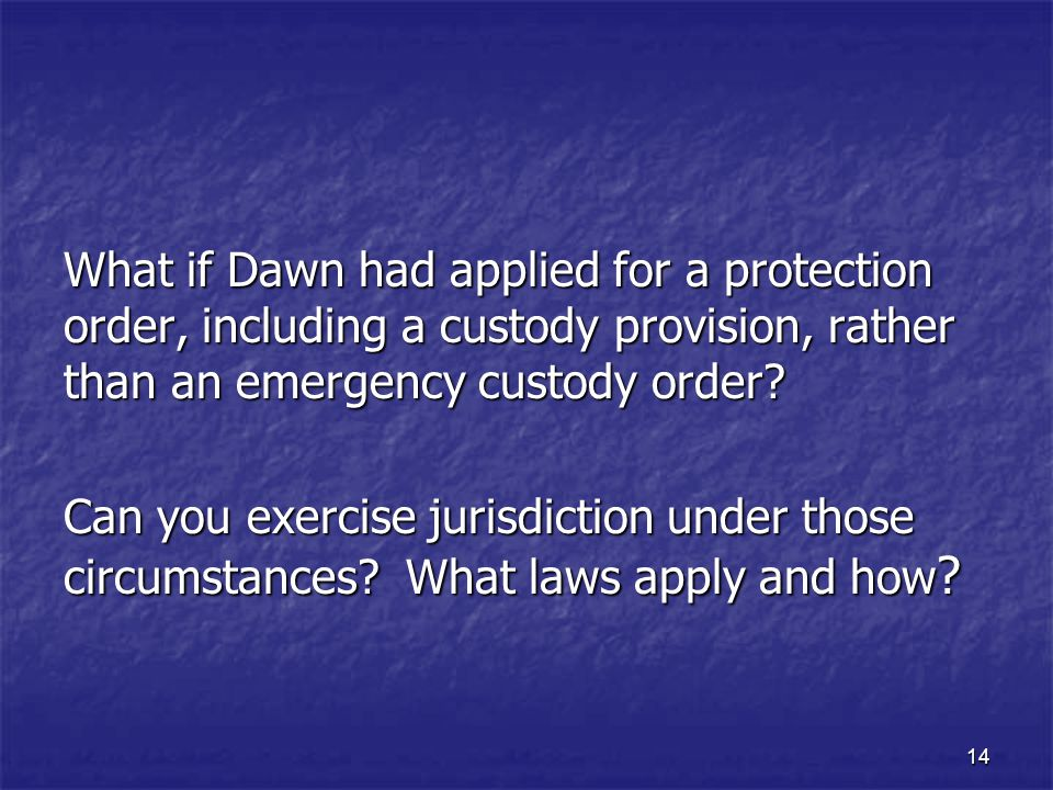 What if Dawn had applied for a protection order, including a custody provision, rather than an emergency custody order