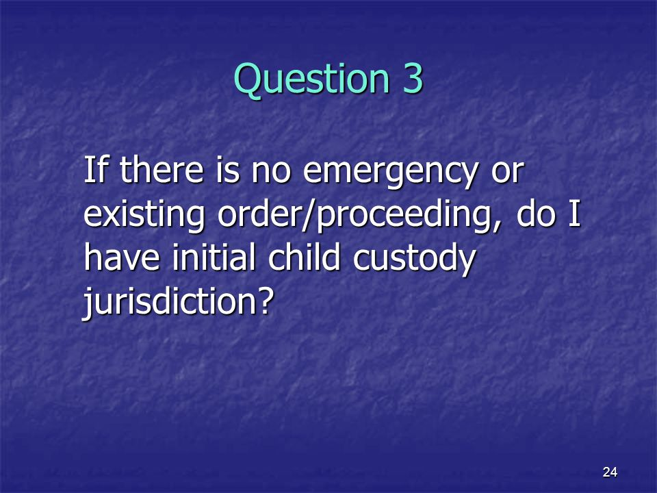 Question 3 If there is no emergency or existing order/proceeding, do I have initial child custody jurisdiction