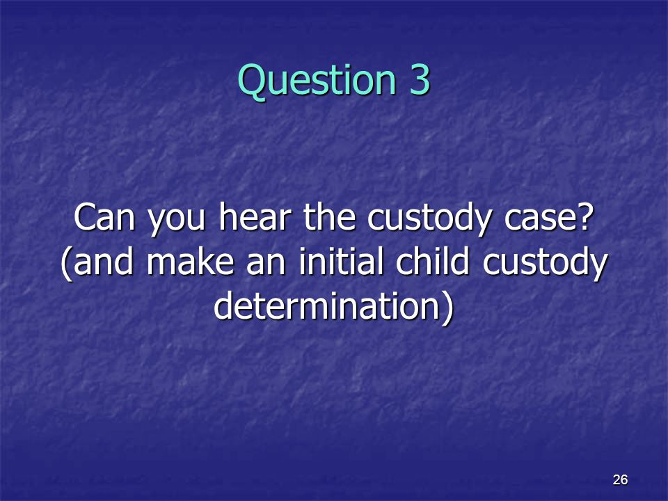 Question 3 Can you hear the custody case (and make an initial child custody determination) 26