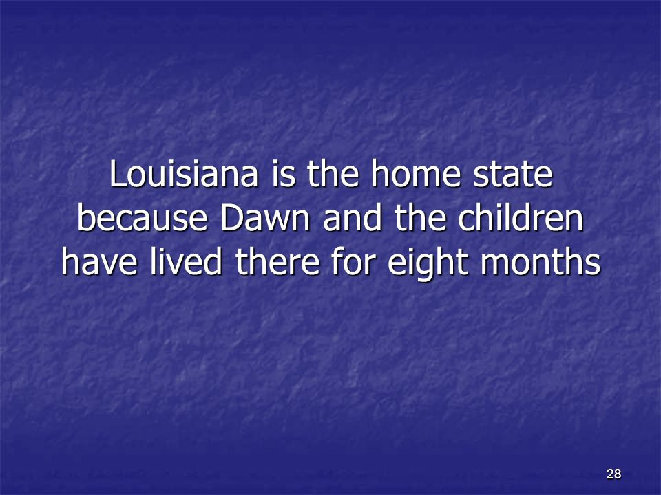 Louisiana is the home state because Dawn and the children have lived there for eight months