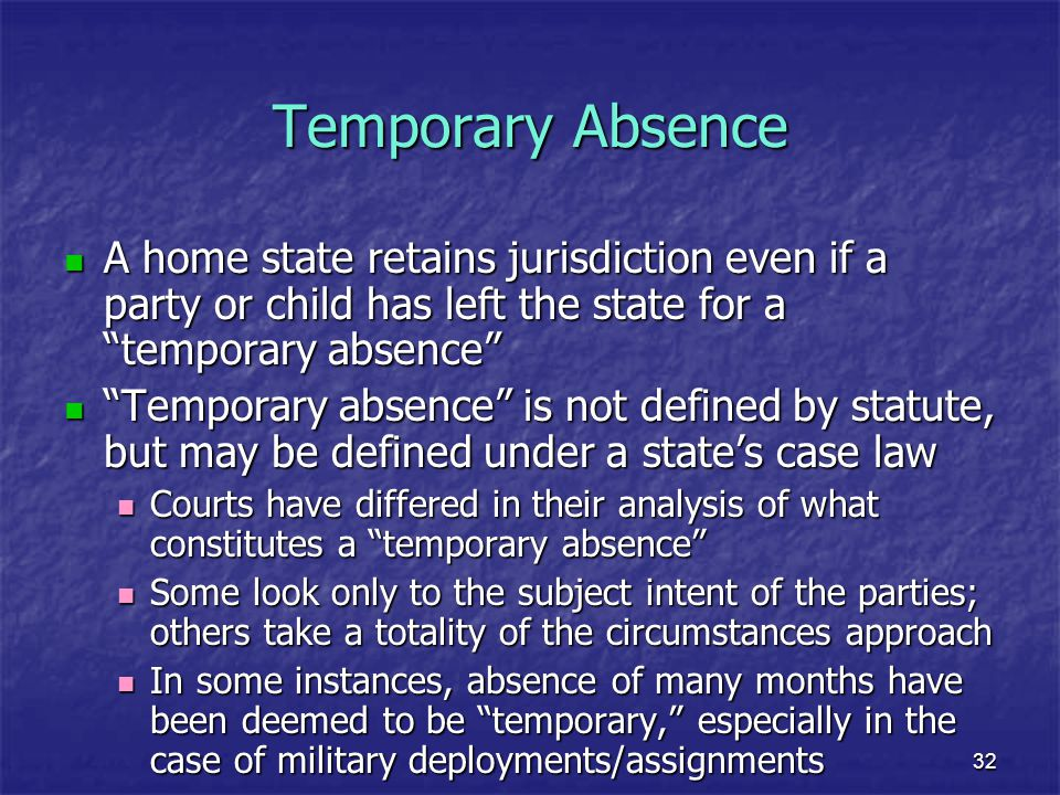 Temporary Absence A home state retains jurisdiction even if a party or child has left the state for a temporary absence