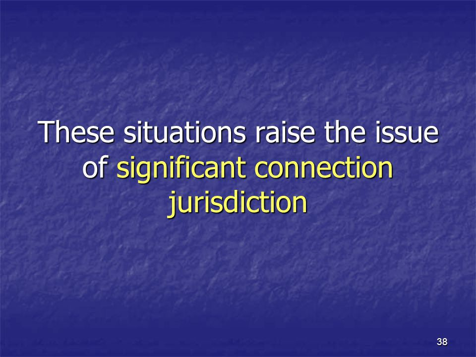 These situations raise the issue of significant connection jurisdiction