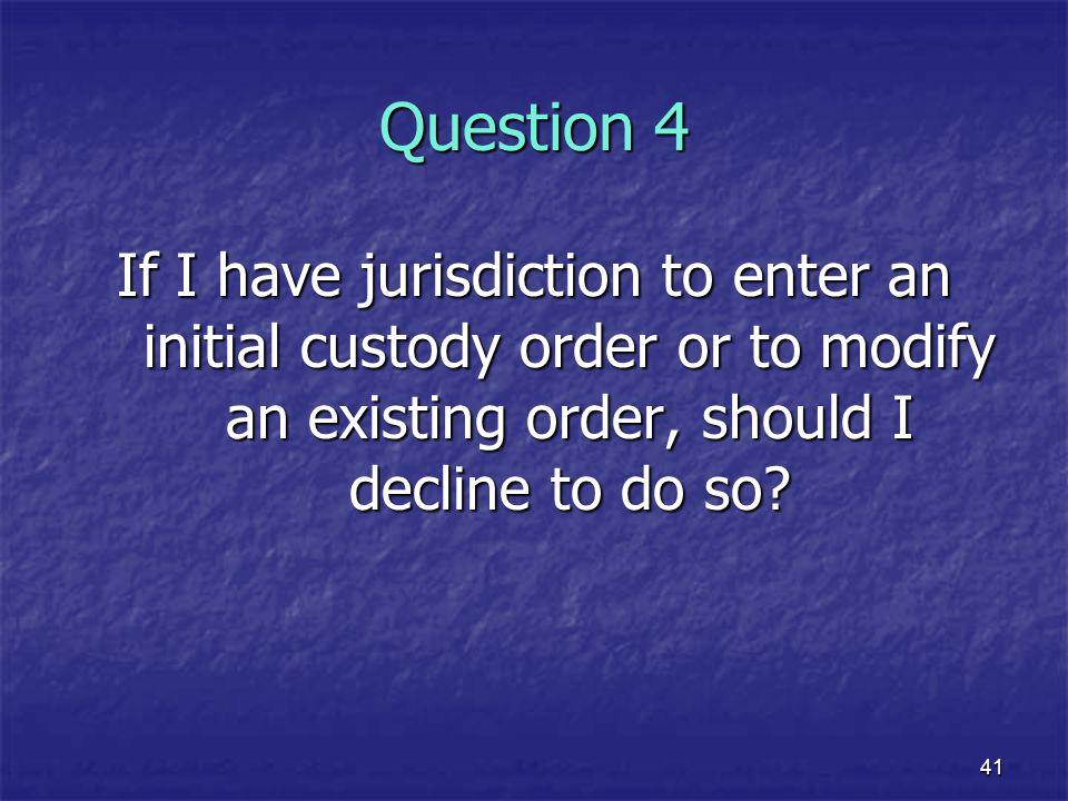 Question 4 If I have jurisdiction to enter an initial custody order or to modify an existing order, should I decline to do so
