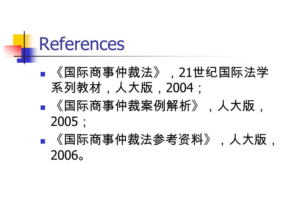 References 《国际商事仲裁法》,21世纪国际法学系列教材,人大版,2004; 《国际商事仲裁案例解析》,人大版,2005;