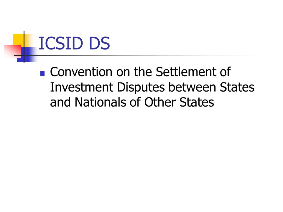 ICSID DS Convention on the Settlement of Investment Disputes between States and Nationals of Other States.