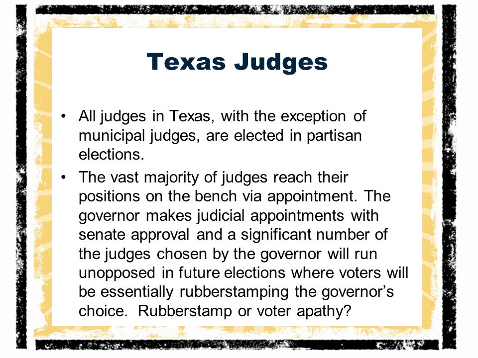 Texas Judges All judges in Texas, with the exception of municipal judges, are elected in partisan elections.