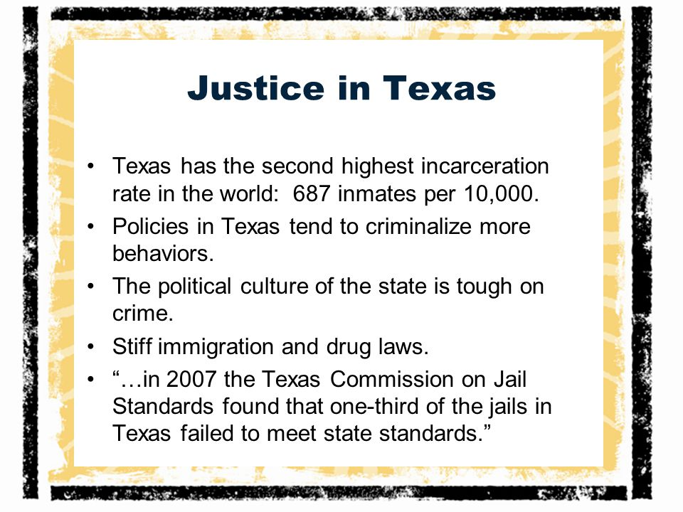 Justice in Texas Texas has the second highest incarceration rate in the world: 687 inmates per 10,000.