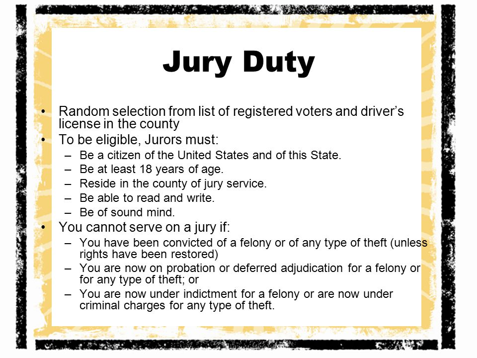 Jury Duty Random selection from list of registered voters and driver's license in the county. To be eligible, Jurors must: