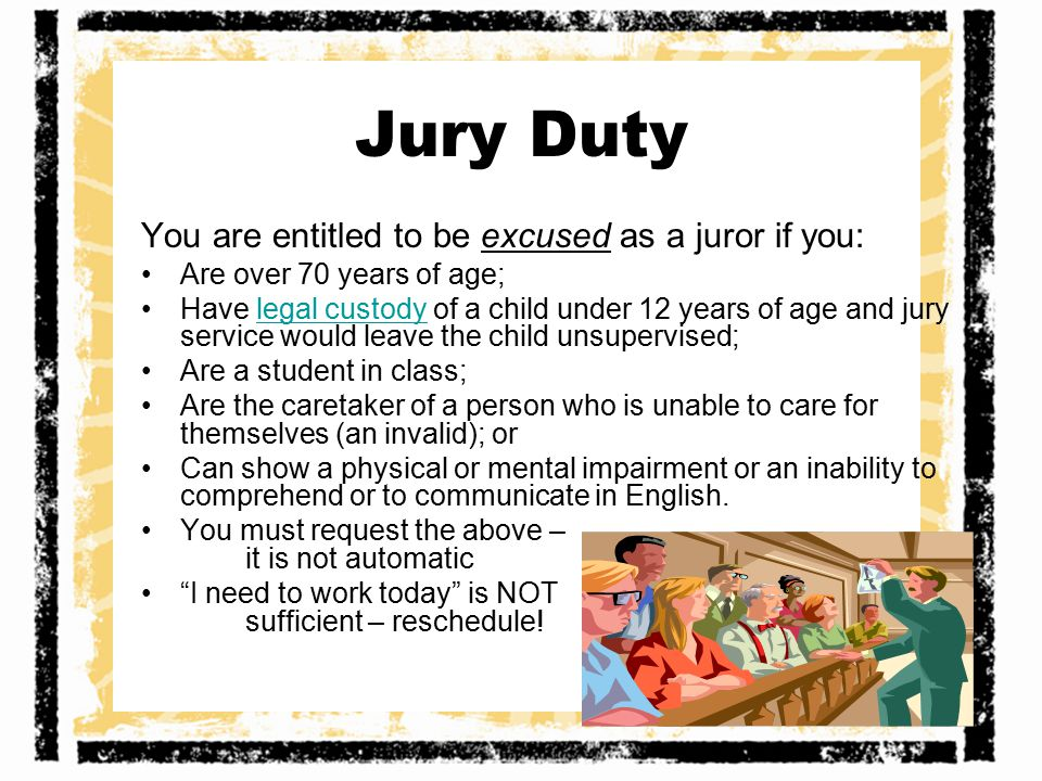 Jury Duty You are entitled to be excused as a juror if you: