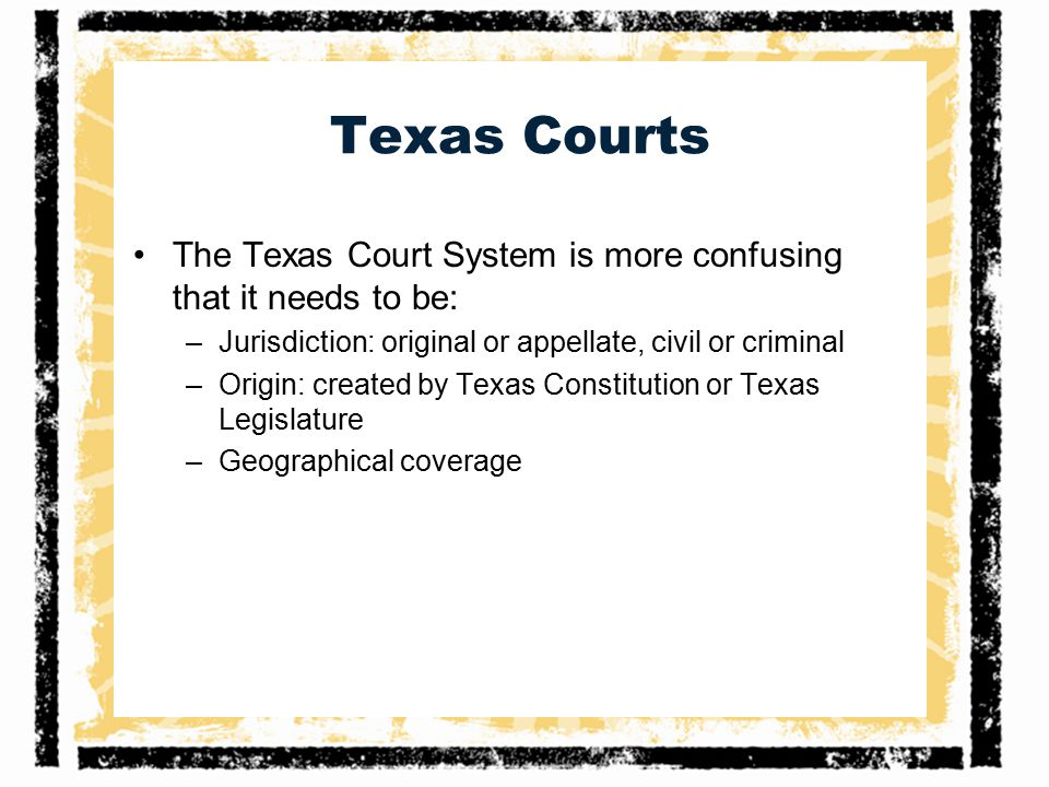 Texas Courts The Texas Court System is more confusing that it needs to be: Jurisdiction: original or appellate, civil or criminal.