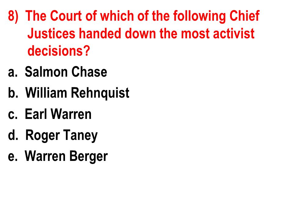 8) The Court of which of the following Chief Justices handed down the most activist decisions.
