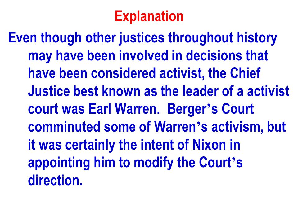 Explanation Even though other justices throughout history may have been involved in decisions that have been considered activist, the Chief Justice best known as the leader of a activist court was Earl Warren.