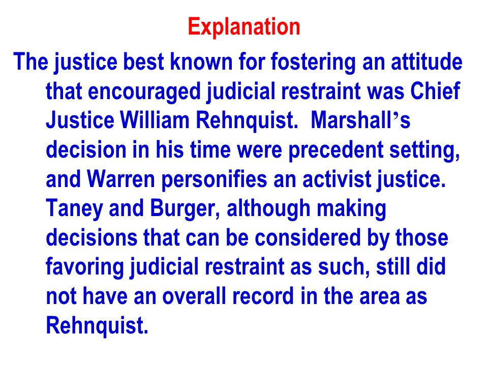 Explanation The justice best known for fostering an attitude that encouraged judicial restraint was Chief Justice William Rehnquist.