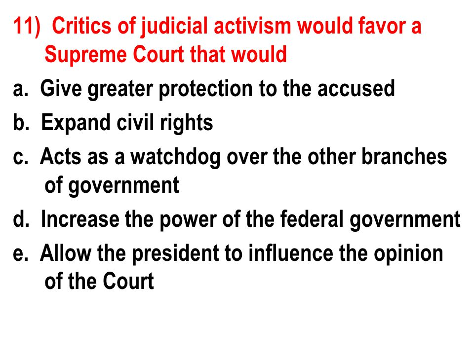 11) Critics of judicial activism would favor a Supreme Court that would a.