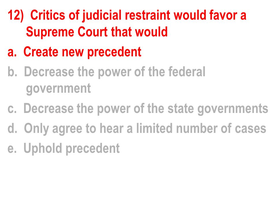 12) Critics of judicial restraint would favor a Supreme Court that would a.