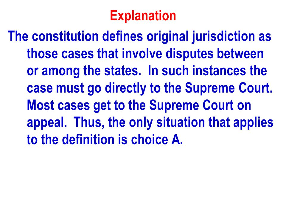 Explanation The constitution defines original jurisdiction as those cases that involve disputes between or among the states.