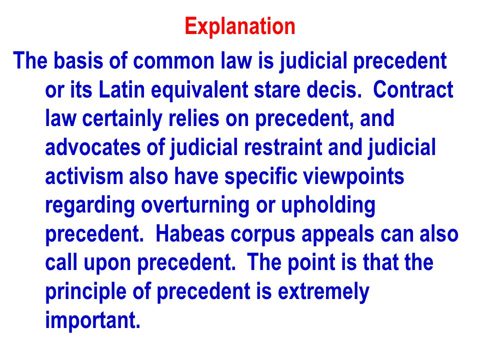 Explanation The basis of common law is judicial precedent or its Latin equivalent stare decis.