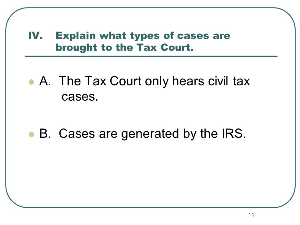 IV. Explain what types of cases are brought to the Tax Court.