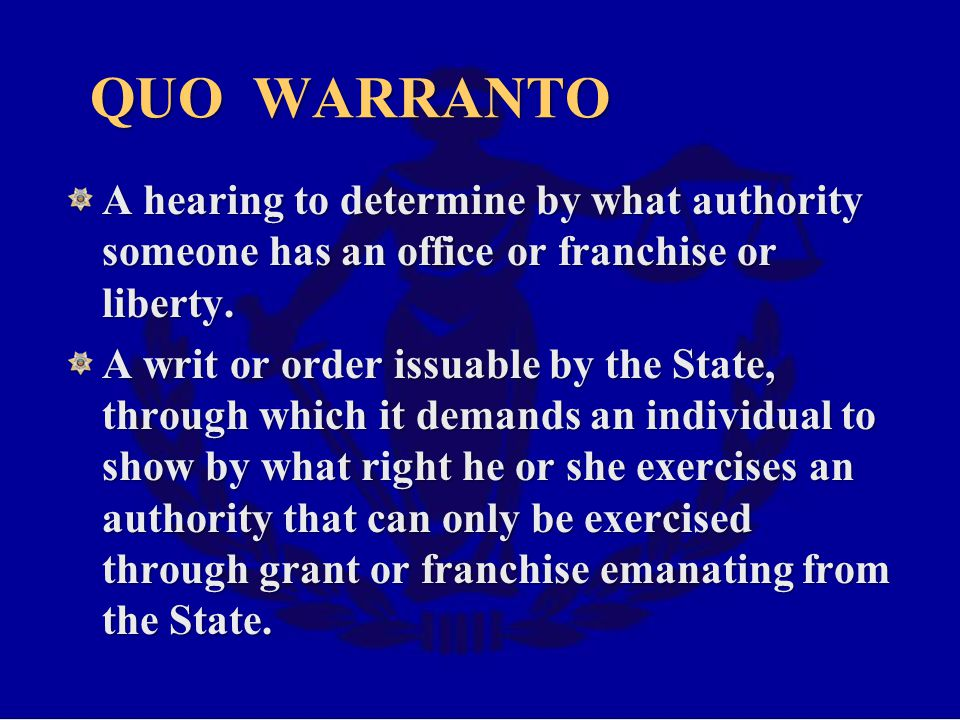 QUO WARRANTO A hearing to determine by what authority someone has an office or franchise or liberty.