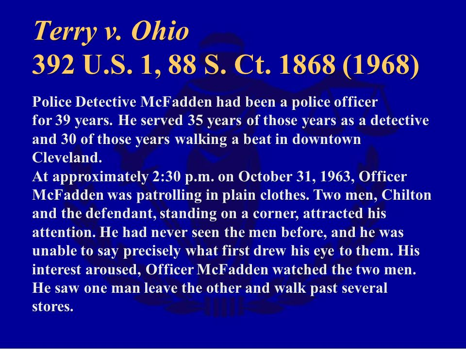 Terry v. Ohio 392 U.S. 1, 88 S. Ct. 1868 (1968) Police Detective McFadden had been a police officer.