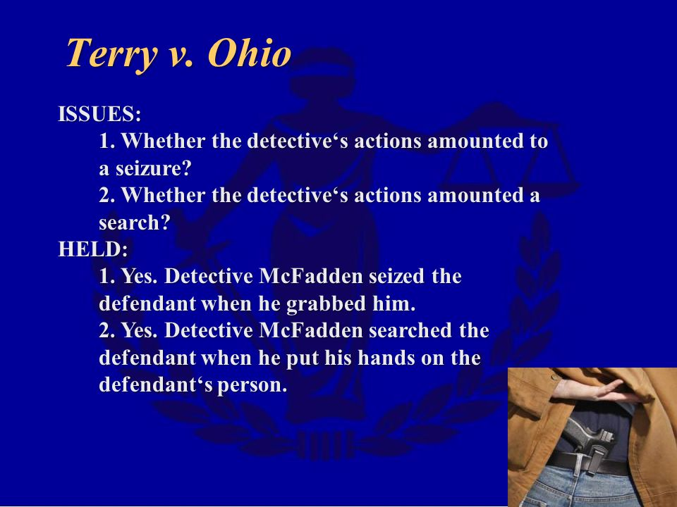 Terry v. Ohio ISSUES: 1. Whether the detective's actions amounted to